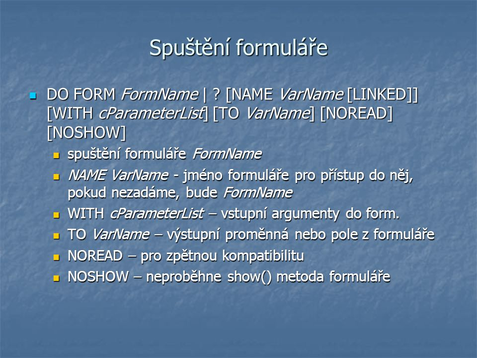 Spuštění formuláře DO FORM FormName | [NAME VarName [LINKED]] [WITH cParameterList] [TO VarName] [NOREAD] [NOSHOW]